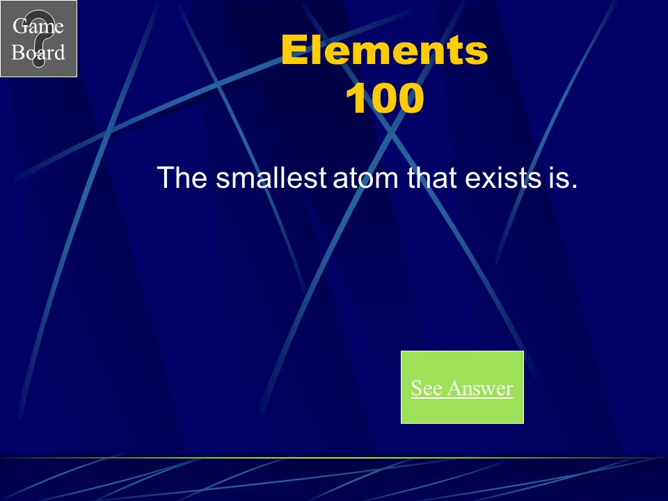 Game Board History of Atoms 500A What is an atom? Score Board