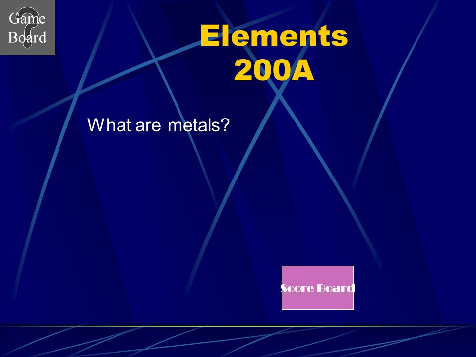 Game Board Elements 200A What are metals? Score Board