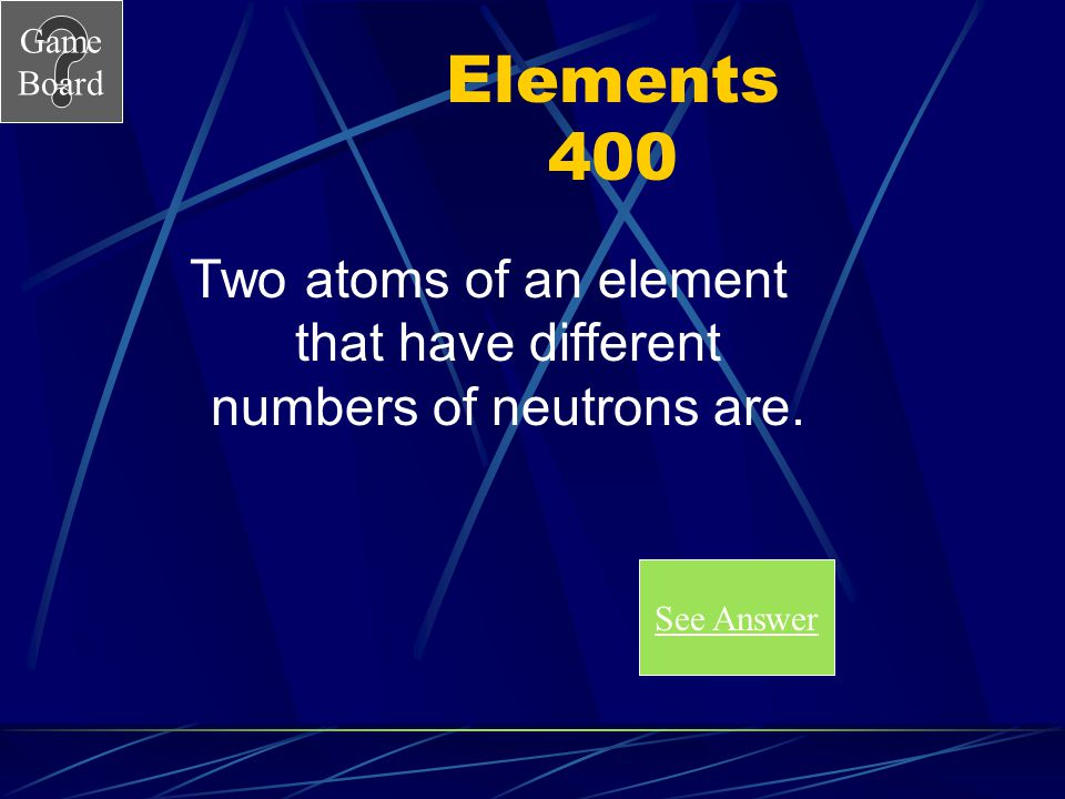 Game Board Elements 300A What are the Noble Gasses or Group 18. Score Board