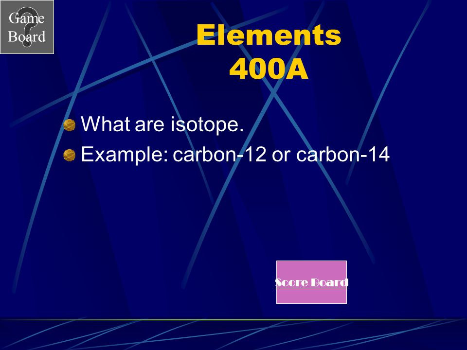 Game Board Elements 400 Two atoms of an element that have different numbers of neutrons are.