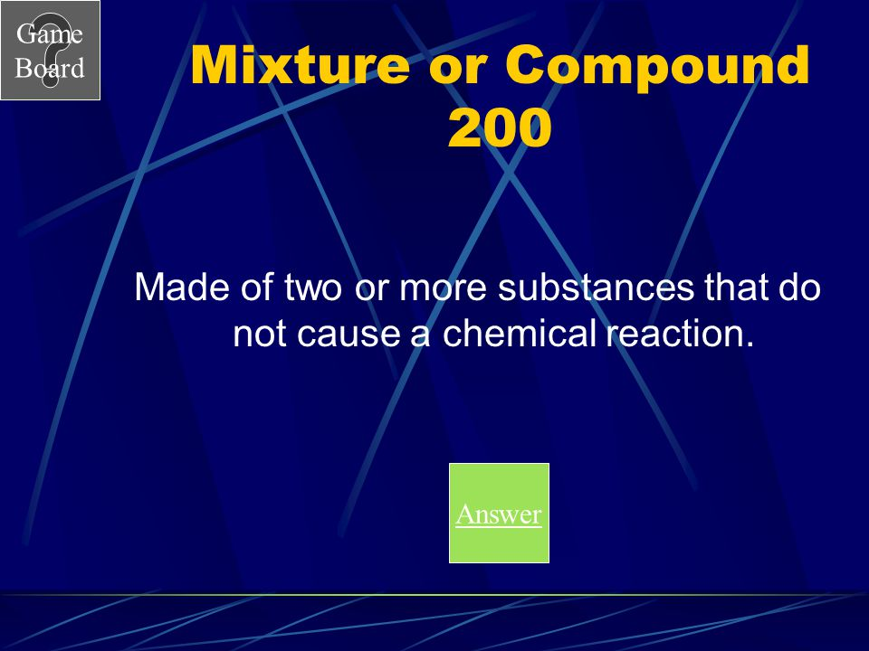 Game Board Mixture or Compound 100A What is a compound? Score Board