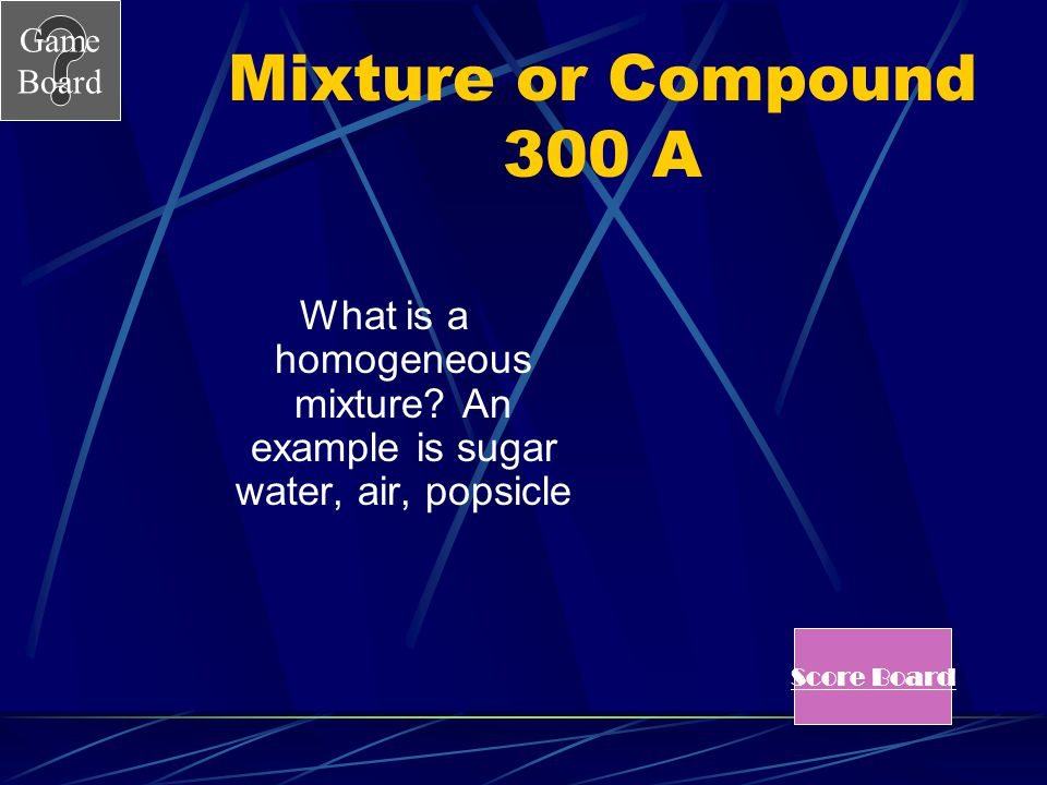Game Board Mixture or Compound 300 A mixture that has particles that are evenly distributed throughout.