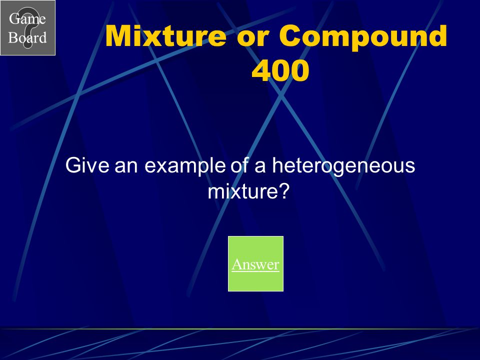 Game Board Mixture or Compound 300 A What is a homogeneous mixture.
