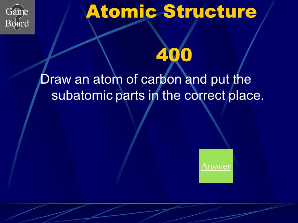 Game Board Atomic Structure 300A What is the number of neutrons? Score Board