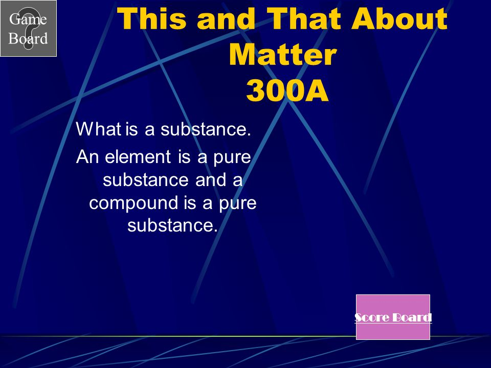 Game Board This and That About Matter 300A What is a substance.