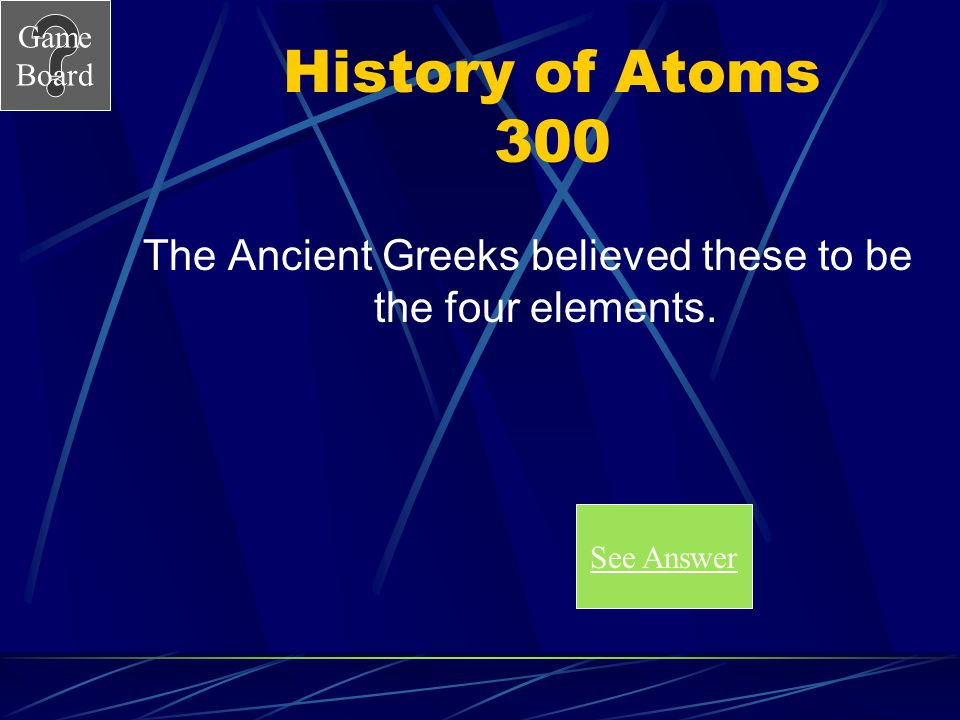 Game Board History of Atoms 300 The Ancient Greeks believed these to be the four elements.