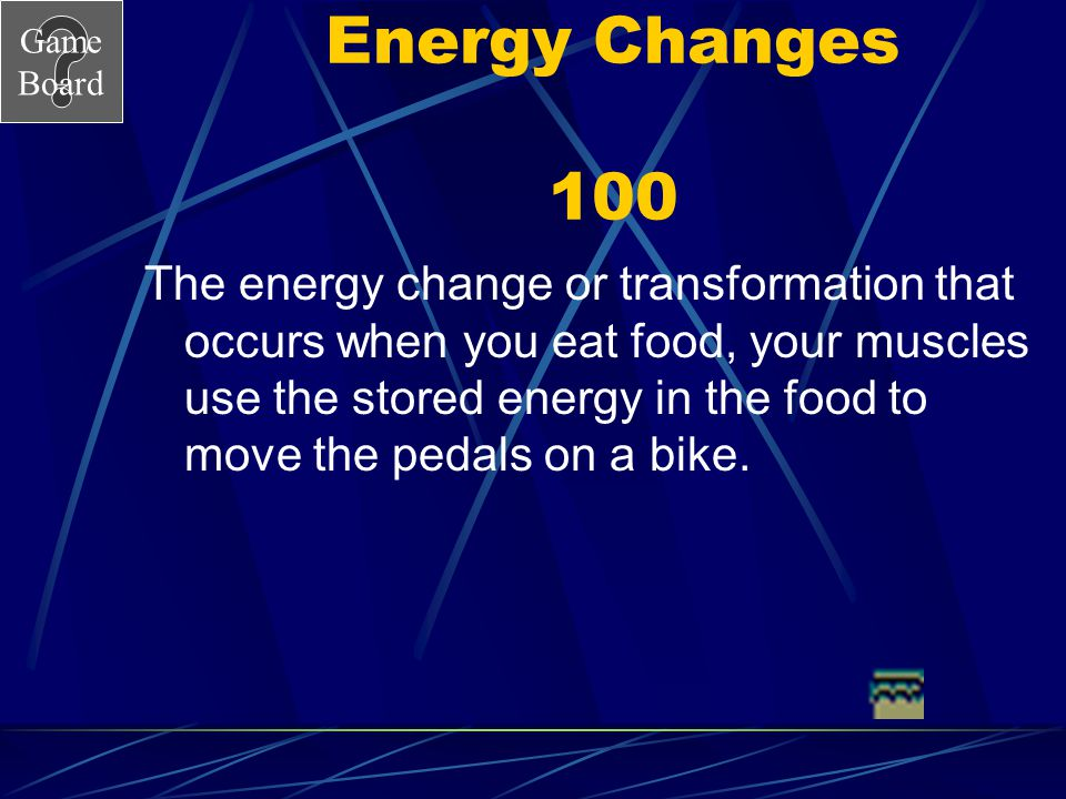 Game Board Energy Changes 100 The energy change or transformation that occurs when you eat food, your muscles use the stored energy in the food to move the pedals on a bike.