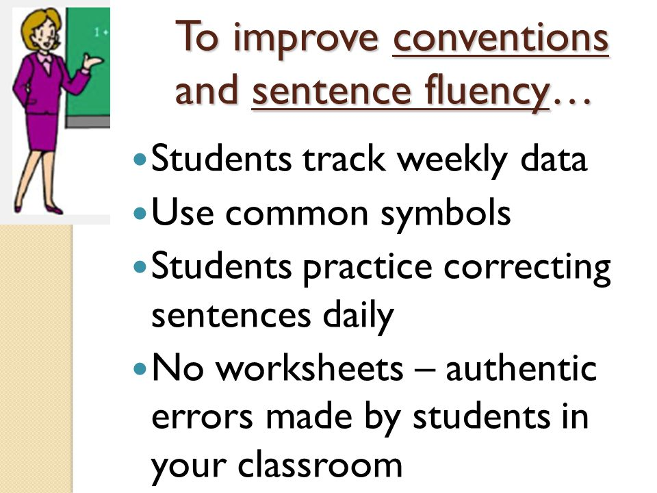 To improve conventions and sentence fluency… Students track weekly data Use common symbols Students practice correcting sentences daily No worksheets – authentic errors made by students in your classroom