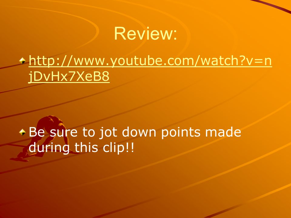 Review: http://www.youtube.com/watch v=n jDvHx7XeB8http://www.youtube.com/watch v=n jDvHx7XeB8 Be sure to jot down points made during this clip!!