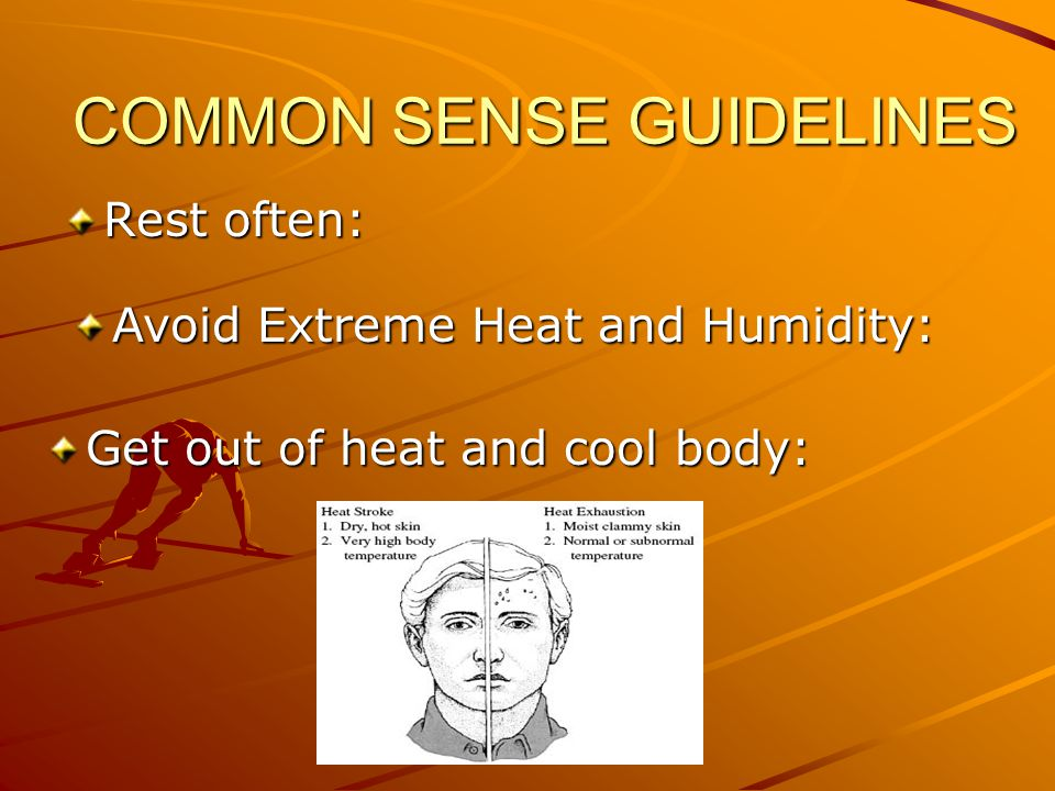 COMMON SENSE GUIDELINES Rest often: Avoid Extreme Heat and Humidity: Get out of heat and cool body: