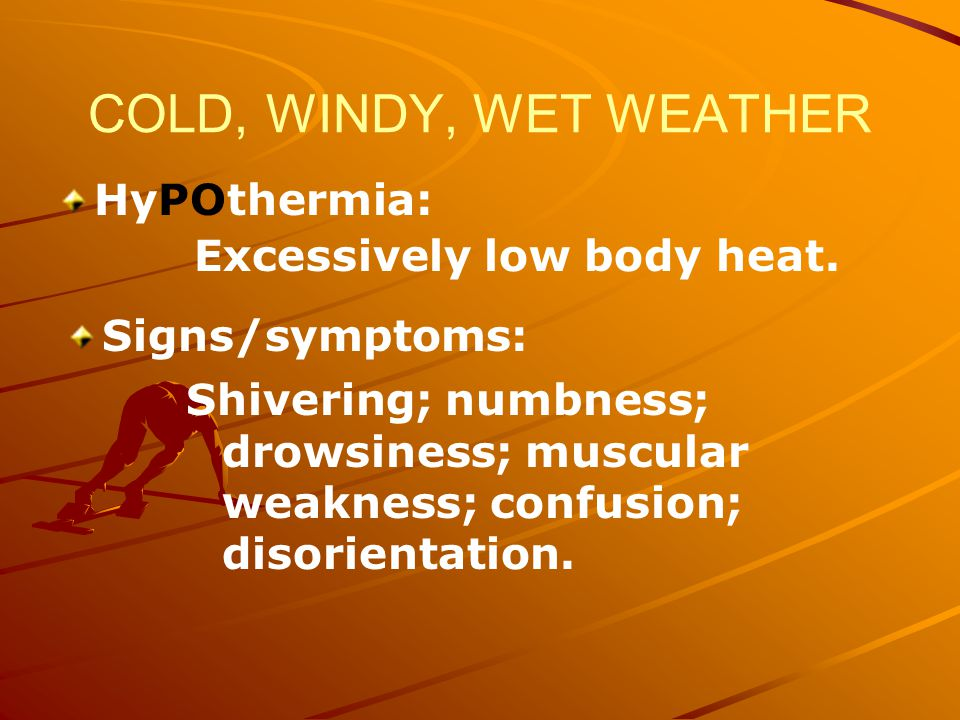 COLD, WINDY, WET WEATHER HyPOthermia: Excessively low body heat.
