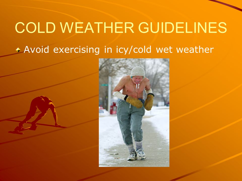 COLD WEATHER GUIDELINES Avoid exercising in icy/cold wet weather