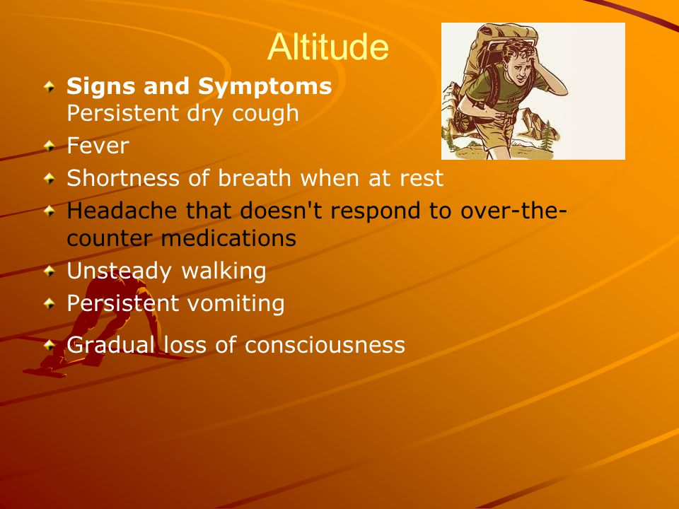 Altitude Signs and Symptoms Persistent dry cough Fever Shortness of breath when at rest Headache that doesn t respond to over-the- counter medications Unsteady walking Persistent vomiting Gradual loss of consciousness