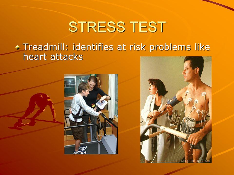 Treadmill: identifies at risk problems like heart attacks STRESS TEST