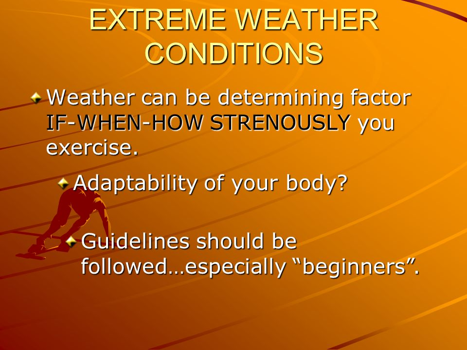 EXTREME WEATHER CONDITIONS Weather can be determining factor IF-WHEN-HOW STRENOUSLY you exercise.