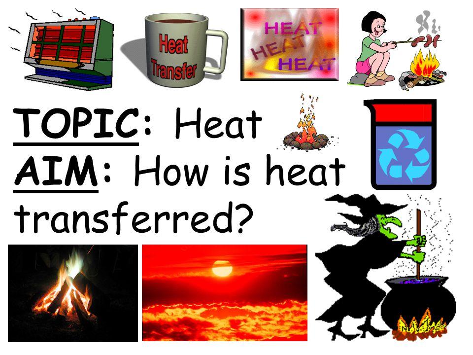 TOPIC: Heat AIM: How is heat transferred?