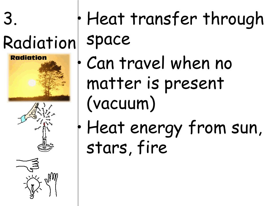 3. Radiation Heat transfer through space Can travel when no matter is present (vacuum) Heat energy from sun, stars, fire