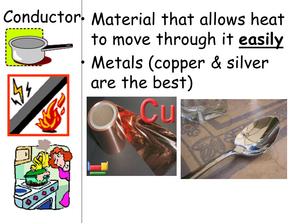 Conductor Material that allows heat to move through it easily Metals (copper & silver are the best)