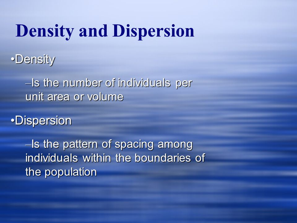 DensityDensity – Is the number of individuals per unit area or volume DispersionDispersion – Is the pattern of spacing among individuals within the bo