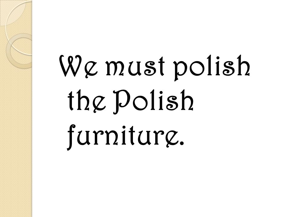 We must polish the Polish furniture.