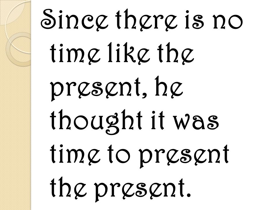 Since there is no time like the present, he thought it was time to present the present.