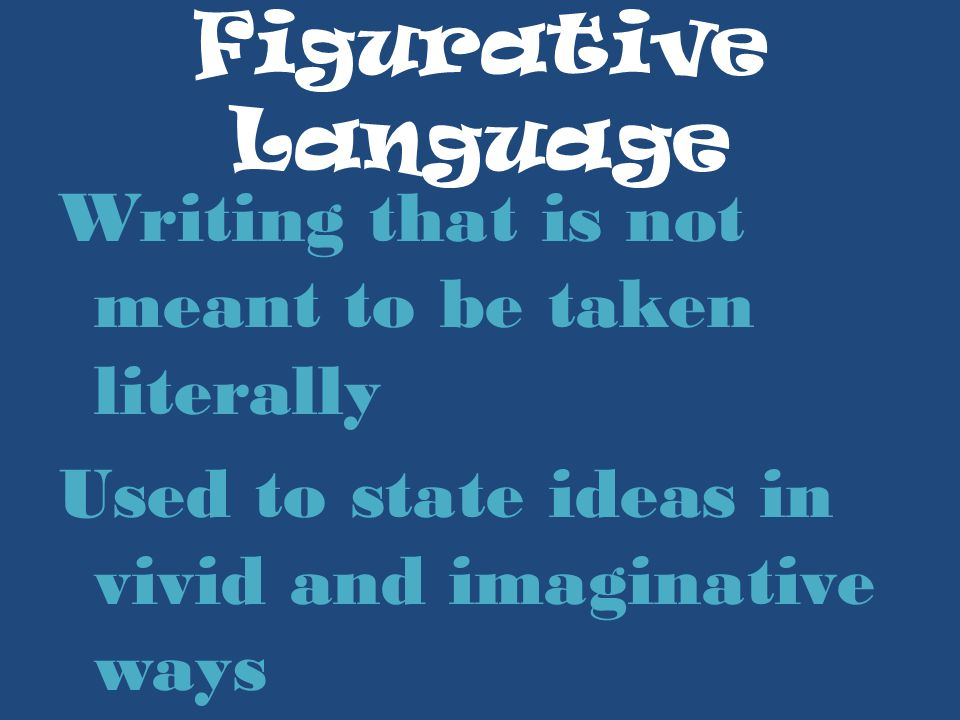 Figurative Language Writing that is not meant to be taken literally Used to state ideas in vivid and imaginative ways