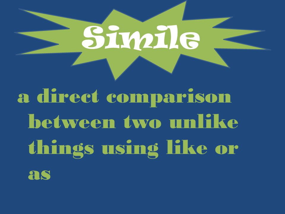 a direct comparison between two unlike things using like or as Simile