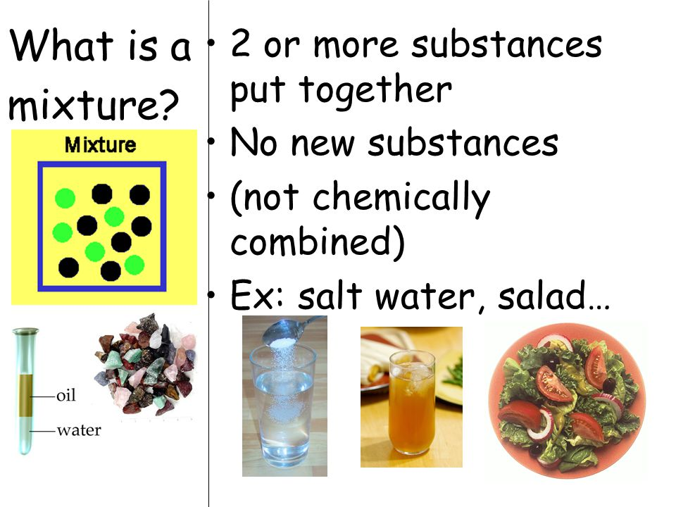 What is a mixture? 2 or more substances put together No new substances (not chemically combined) Ex: salt water, salad…
