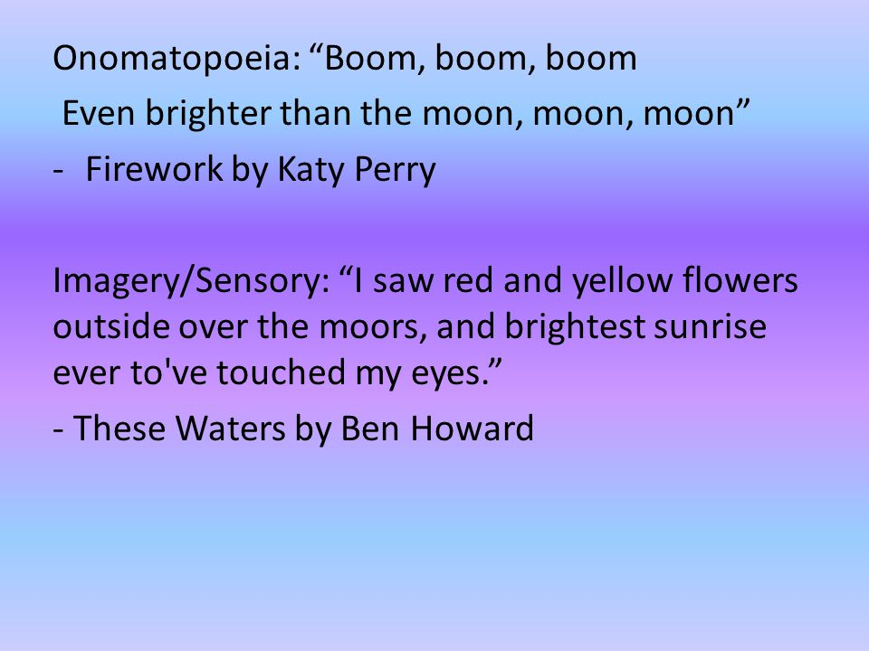 "Onomatopoeia: ""Boom, boom, boom Even brighter than the moon, moon, moon"" -Firework by Katy Perry Imagery/Sensory: ""I saw red and yellow flowers outsid"