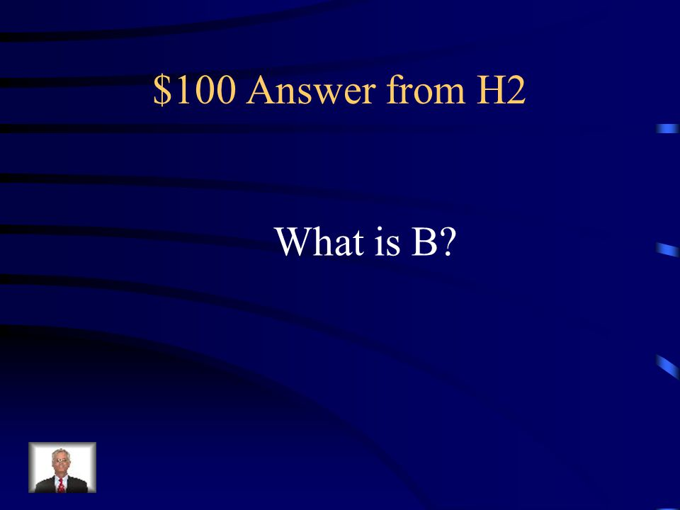 $100 Question from H2 This comes after A and before C.