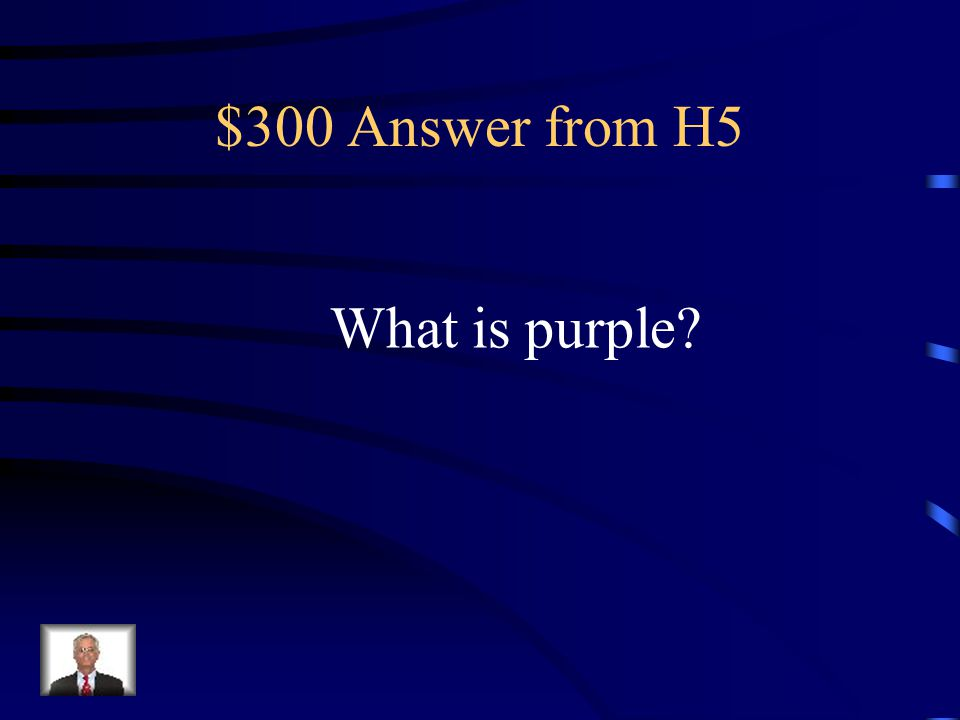 $300 Question from H5 This color is a mixture of red and blue.