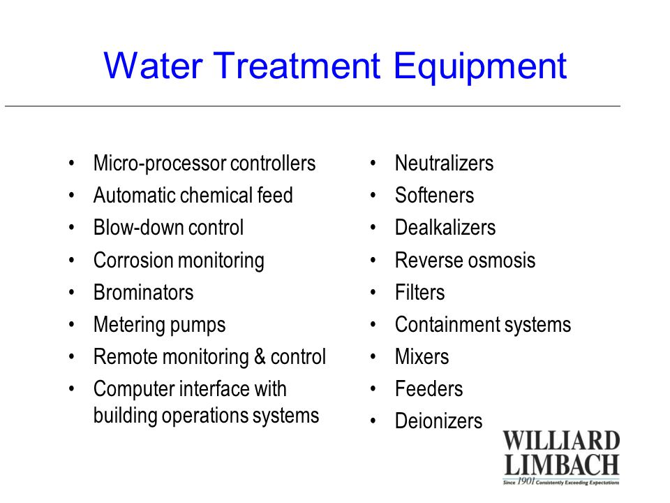 Water Treatment Equipment Micro-processor controllers Automatic chemical feed Blow-down control Corrosion monitoring Brominators Metering pumps Remote monitoring & control Computer interface with building operations systems Neutralizers Softeners Dealkalizers Reverse osmosis Filters Containment systems Mixers Feeders Deionizers