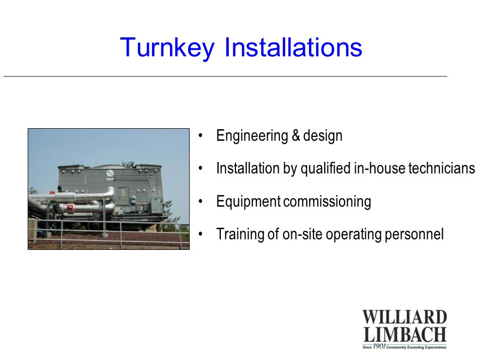 Turnkey Installations Engineering & design Installation by qualified in-house technicians Equipment commissioning Training of on-site operating personnel