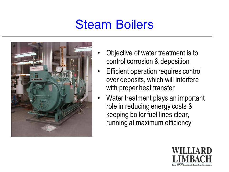 Steam Boilers Objective of water treatment is to control corrosion & deposition Efficient operation requires control over deposits, which will interfere with proper heat transfer Water treatment plays an important role in reducing energy costs & keeping boiler fuel lines clear, running at maximum efficiency