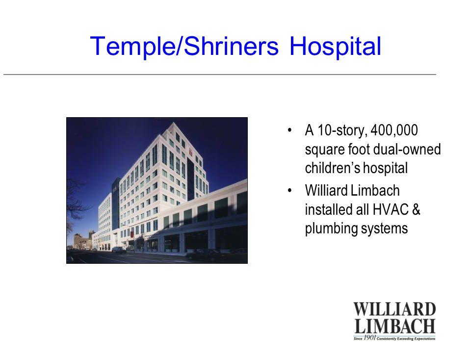 Temple/Shriners Hospital A 10-story, 400,000 square foot dual-owned children's hospital Williard Limbach installed all HVAC & plumbing systems