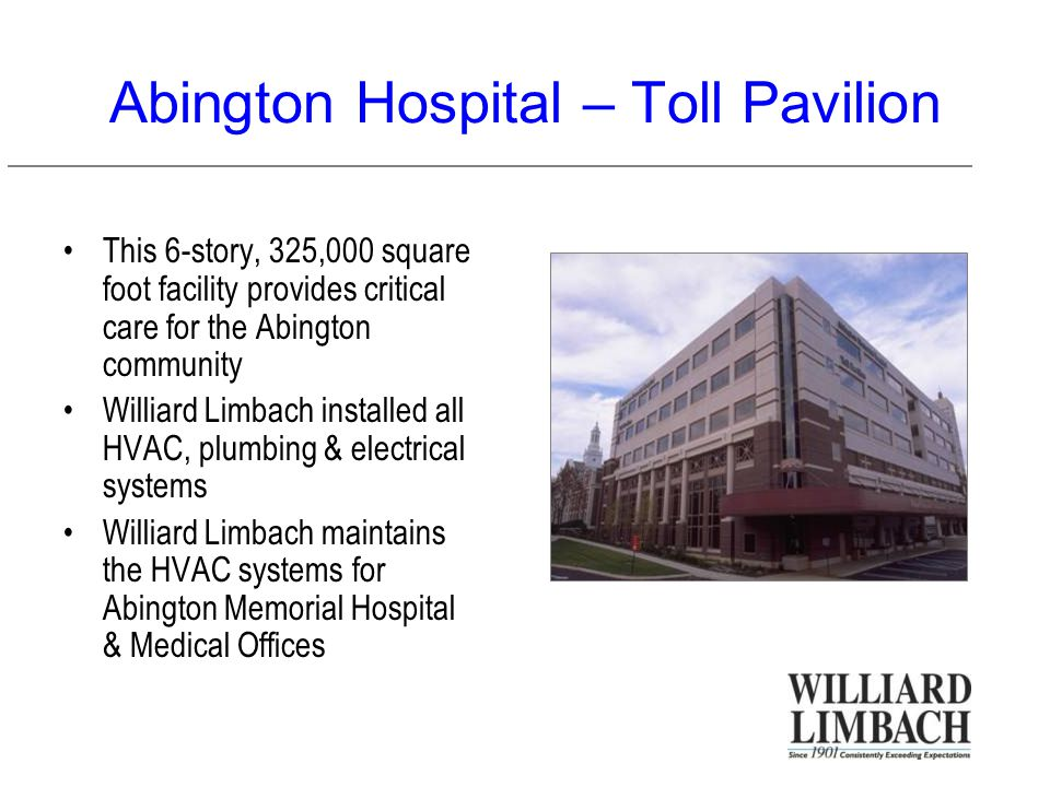 Abington Hospital – Toll Pavilion This 6-story, 325,000 square foot facility provides critical care for the Abington community Williard Limbach installed all HVAC, plumbing & electrical systems Williard Limbach maintains the HVAC systems for Abington Memorial Hospital & Medical Offices