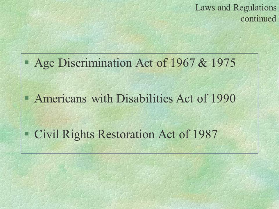 §Age Discrimination Act of 1967 & 1975 §Americans with Disabilities Act of 1990 §Civil Rights Restoration Act of 1987 Laws and Regulations continued