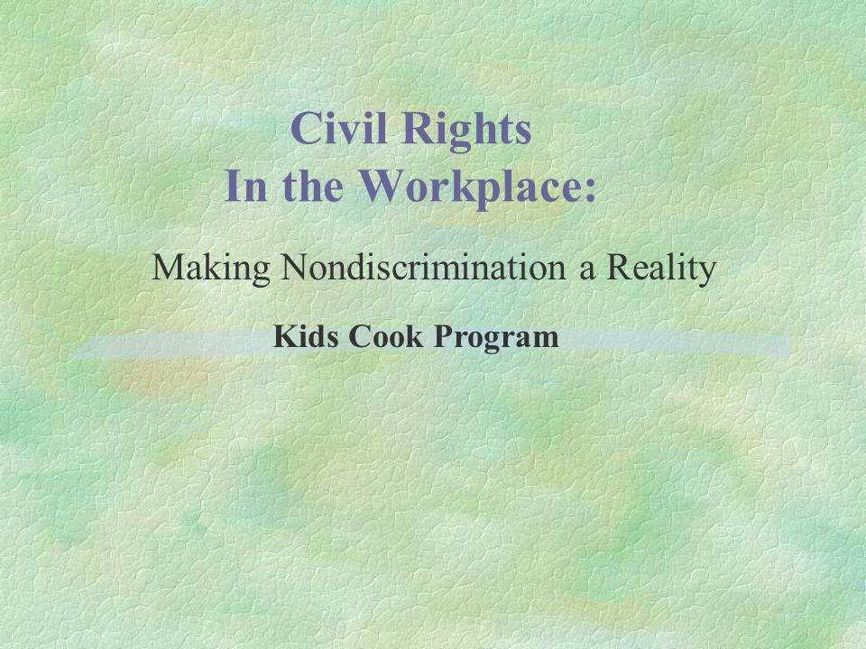 Civil Rights In the Workplace: Outline §Civil Rights Compliance Purpose Objectives Laws and Regulations §Nondiscrimination Policy USDA/Food and Nutrition Service (FNS) Kids Cook Program §Confidentiality