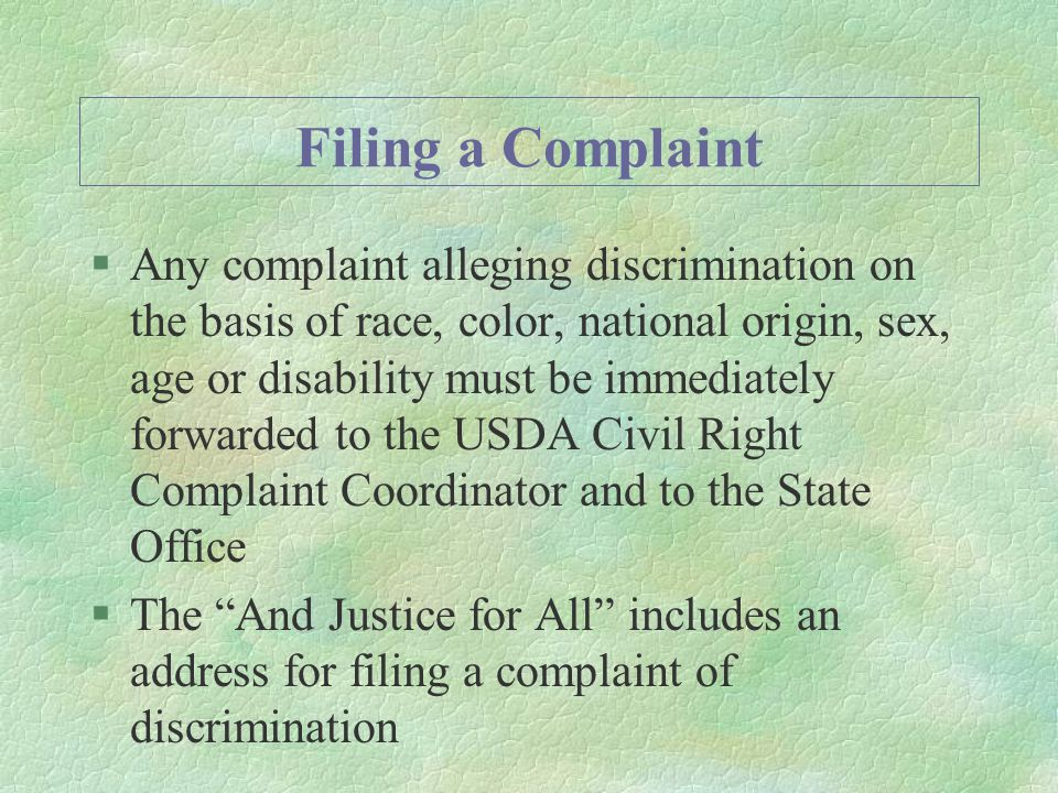 Filing a Complaint §Any complaint alleging discrimination on the basis of race, color, national origin, sex, age or disability must be immediately forwarded to the USDA Civil Right Complaint Coordinator and to the State Office §The And Justice for All includes an address for filing a complaint of discrimination