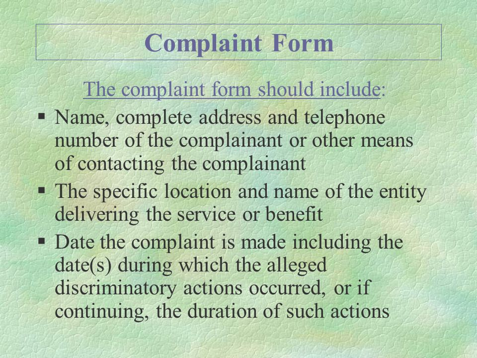 Complaint Form The complaint form should include: §Name, complete address and telephone number of the complainant or other means of contacting the complainant §The specific location and name of the entity delivering the service or benefit §Date the complaint is made including the date(s) during which the alleged discriminatory actions occurred, or if continuing, the duration of such actions