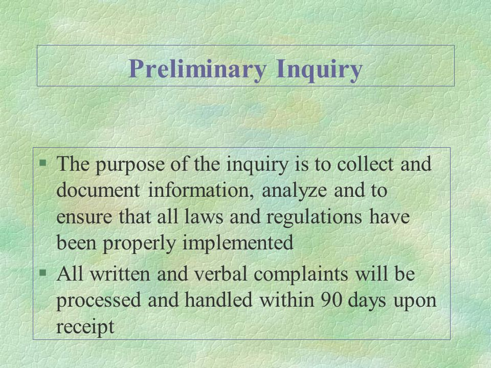Preliminary Inquiry §The purpose of the inquiry is to collect and document information, analyze and to ensure that all laws and regulations have been properly implemented §All written and verbal complaints will be processed and handled within 90 days upon receipt