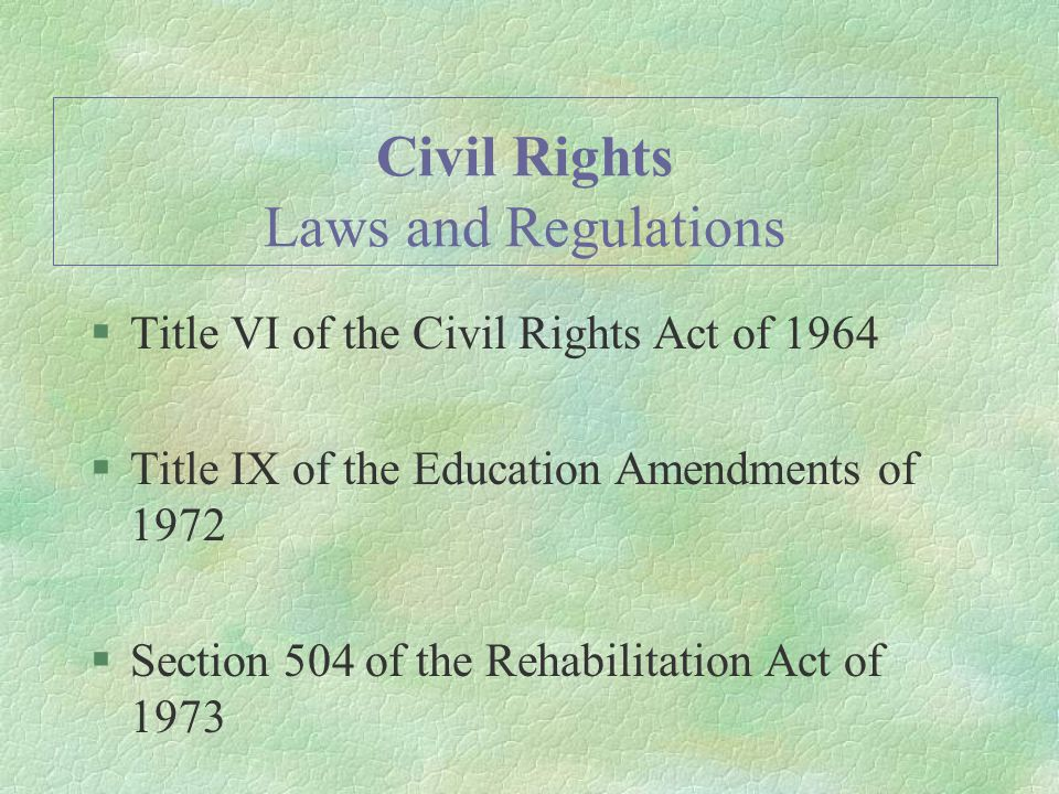 Civil Rights Laws and Regulations §Title VI of the Civil Rights Act of 1964 §Title IX of the Education Amendments of 1972 §Section 504 of the Rehabilitation Act of 1973