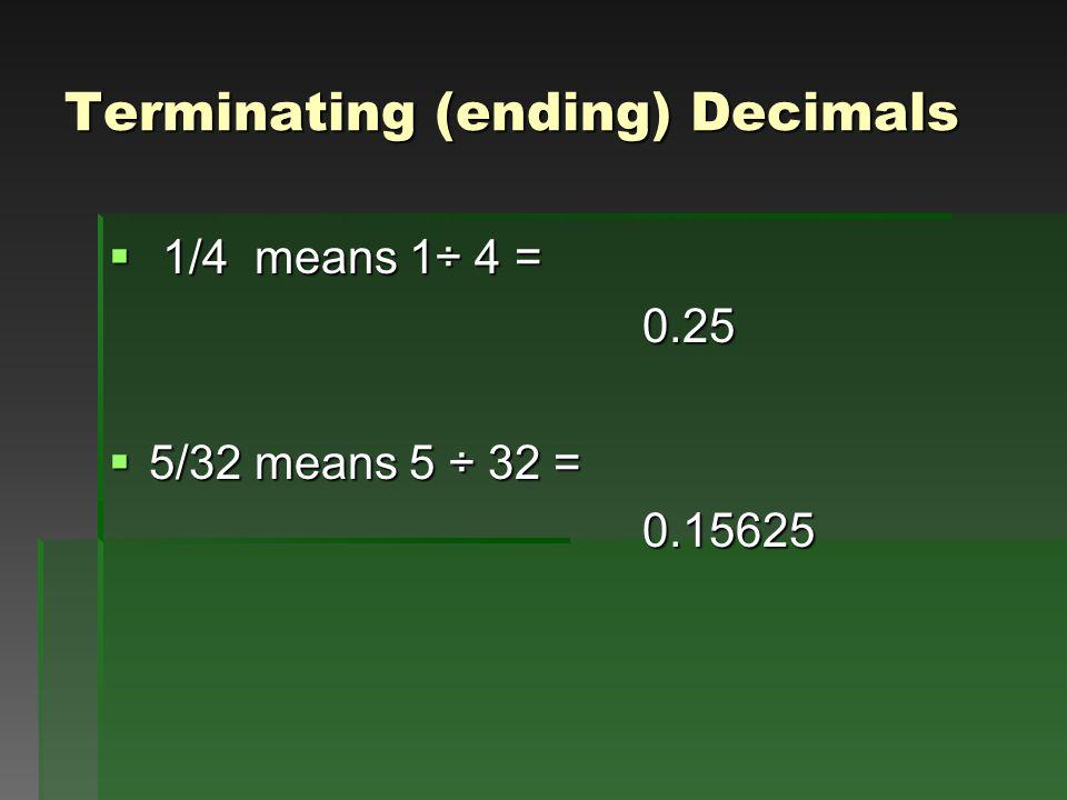 Terminating (ending) Decimals  1/4 means 1÷ 4 = 0.25  5/32 means 5 ÷ 32 = 0.15625