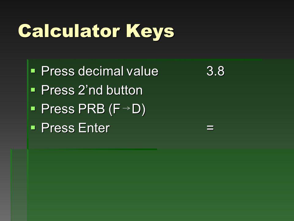 Calculator Keys  Press decimal value3.8  Press 2'nd button  Press PRB (F D)  Press Enter =