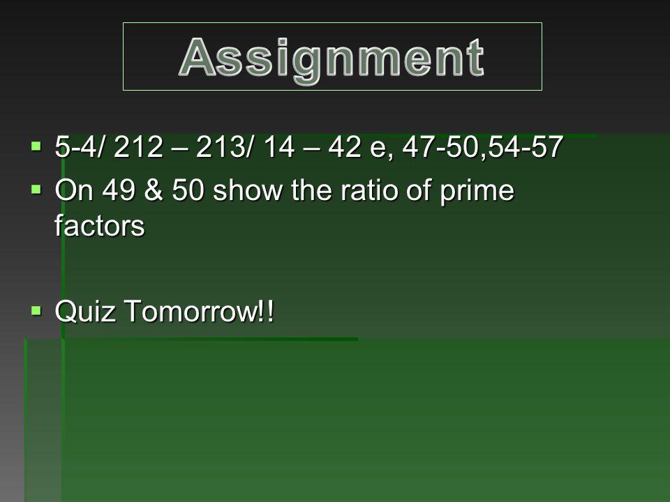  5-4/ 212 – 213/ 14 – 42 e, 47-50,54-57  On 49 & 50 show the ratio of prime factors  Quiz Tomorrow!!