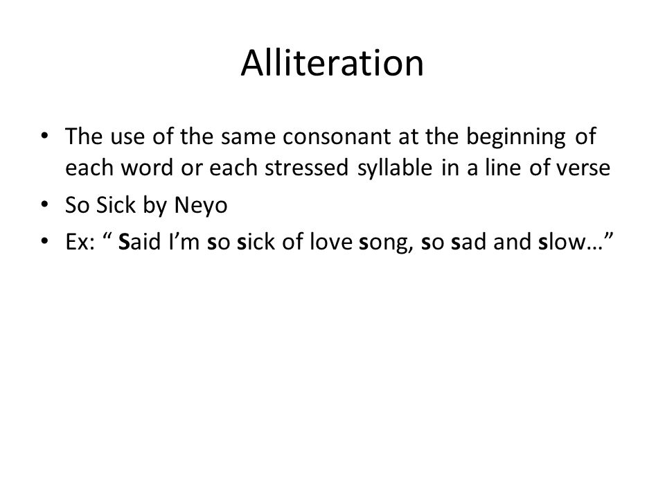 Alliteration The use of the same consonant at the beginning of each word or each stressed syllable in a line of verse So Sick by Neyo Ex: Said I'm so sick of love song, so sad and slow…