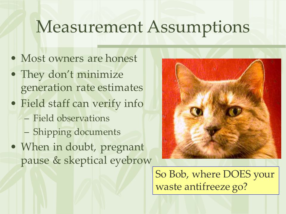 Measurement Assumptions Most owners are honest They don't minimize generation rate estimates Field staff can verify info –Field observations –Shipping documents When in doubt, pregnant pause & skeptical eyebrow So Bob, where DOES your waste antifreeze go