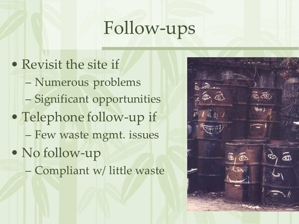 Follow-ups Revisit the site if –Numerous problems –Significant opportunities Telephone follow-up if –Few waste mgmt.