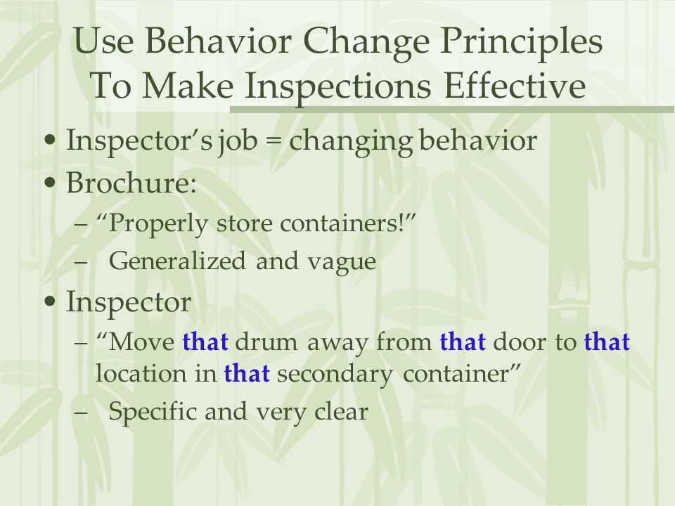 Use Behavior Change Principles To Make Inspections Effective Inspector's job = changing behavior Brochure: – Properly store containers! – Generalized and vague Inspector – Move that drum away from that door to that location in that secondary container – Specific and very clear