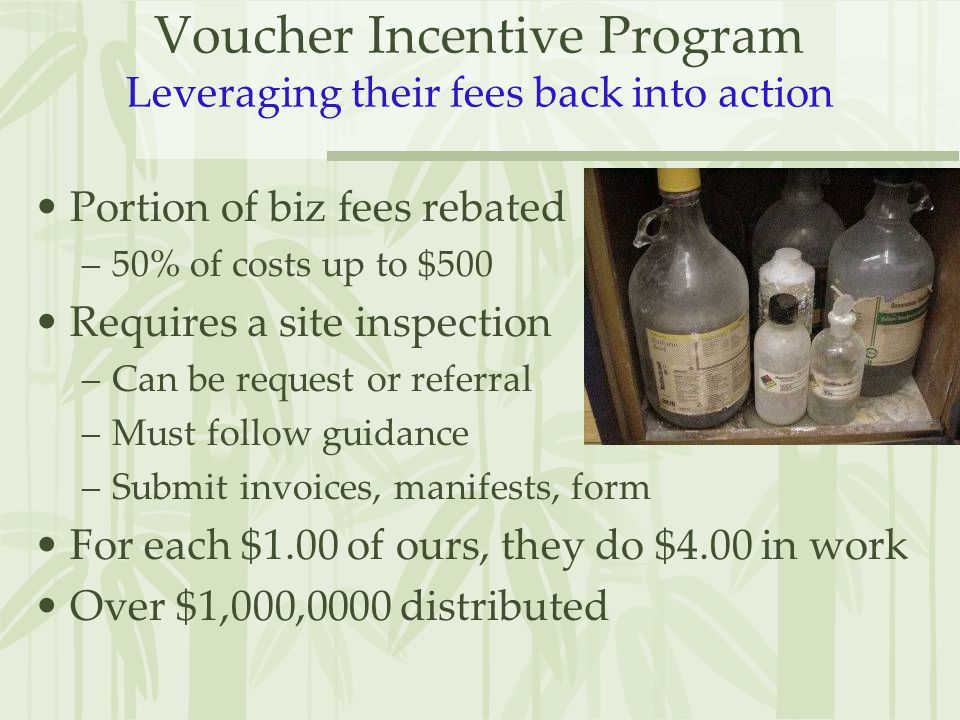 Voucher Incentive Program Leveraging their fees back into action Portion of biz fees rebated –50% of costs up to $500 Requires a site inspection –Can be request or referral –Must follow guidance –Submit invoices, manifests, form For each $1.00 of ours, they do $4.00 in work Over $1,000,0000 distributed